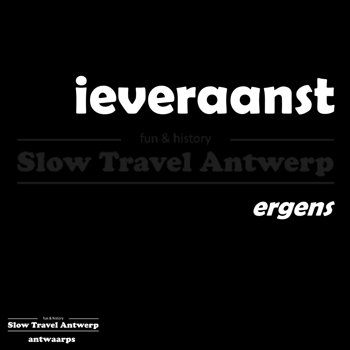 ieveraanst – ergens – somewhere